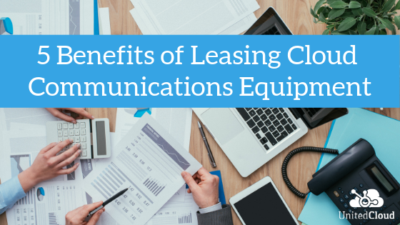 5 Benefits of Leasing Cloud Communications Equipment